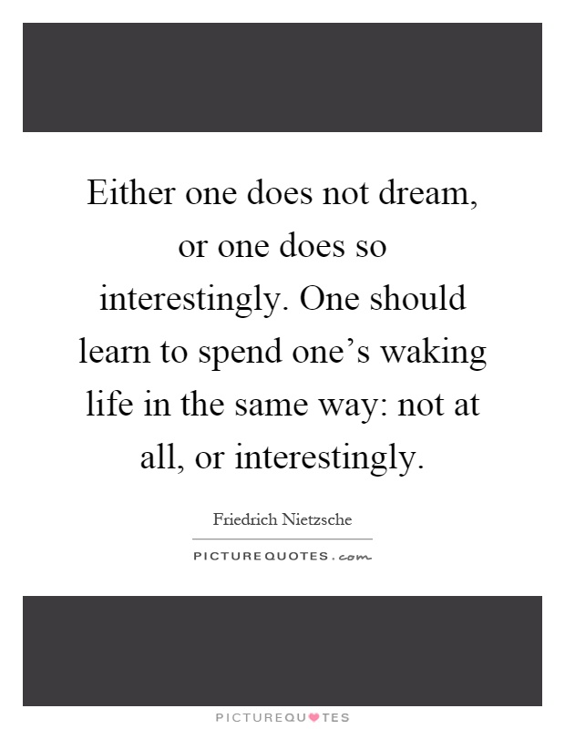 Either one does not dream, or one does so interestingly. One should learn to spend one's waking life in the same way: not at all, or interestingly Picture Quote #1