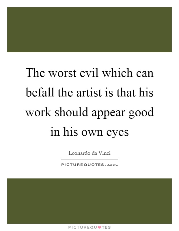 The worst evil which can befall the artist is that his work should appear good in his own eyes Picture Quote #1
