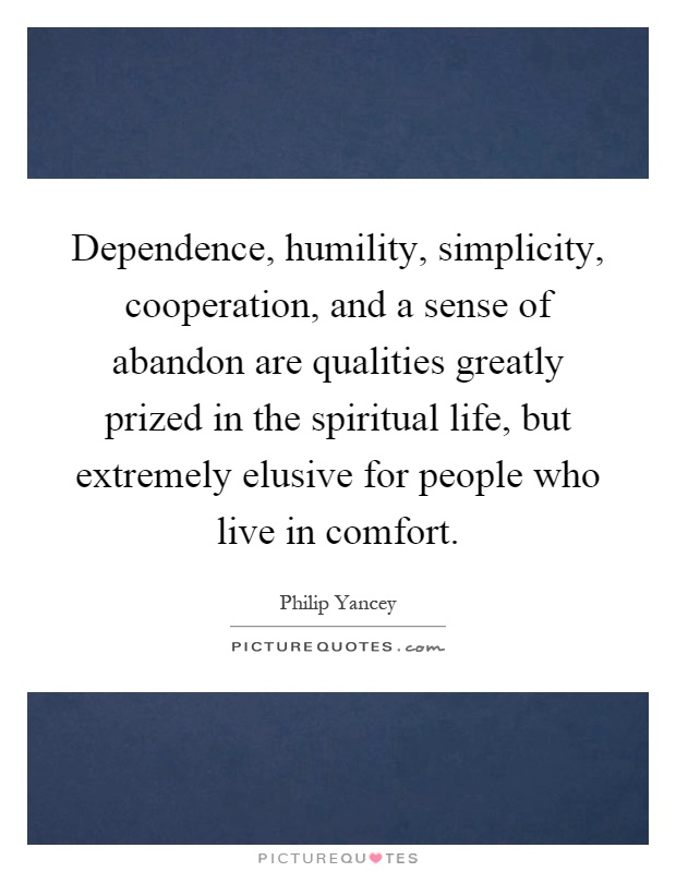 Dependence, humility, simplicity, cooperation, and a sense of abandon are qualities greatly prized in the spiritual life, but extremely elusive for people who live in comfort Picture Quote #1