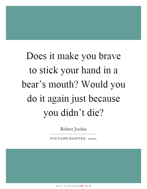 Does it make you brave to stick your hand in a bear's mouth? Would you do it again just because you didn't die? Picture Quote #1