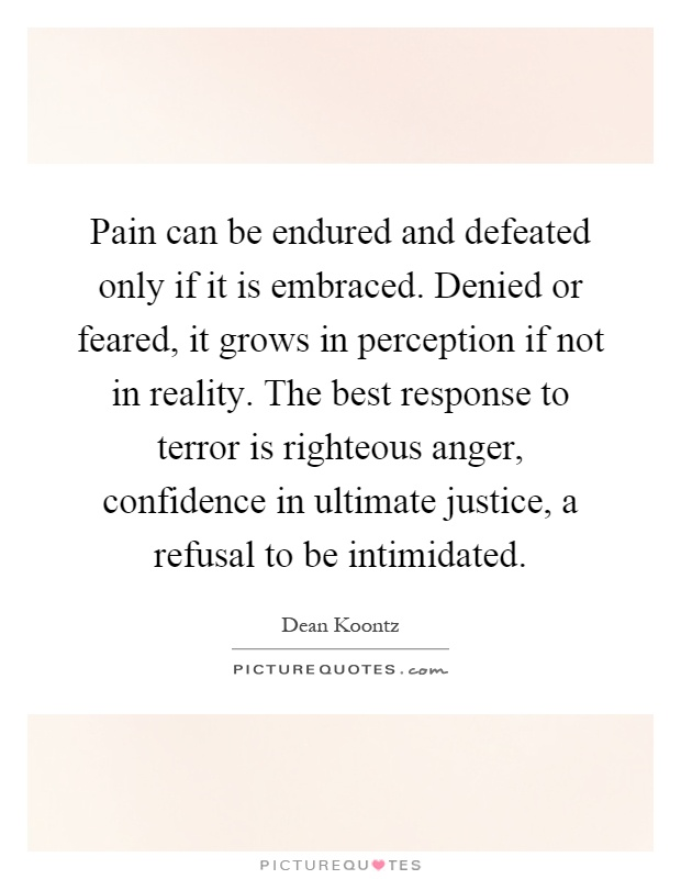 Pain can be endured and defeated only if it is embraced. Denied or feared, it grows in perception if not in reality. The best response to terror is righteous anger, confidence in ultimate justice, a refusal to be intimidated Picture Quote #1