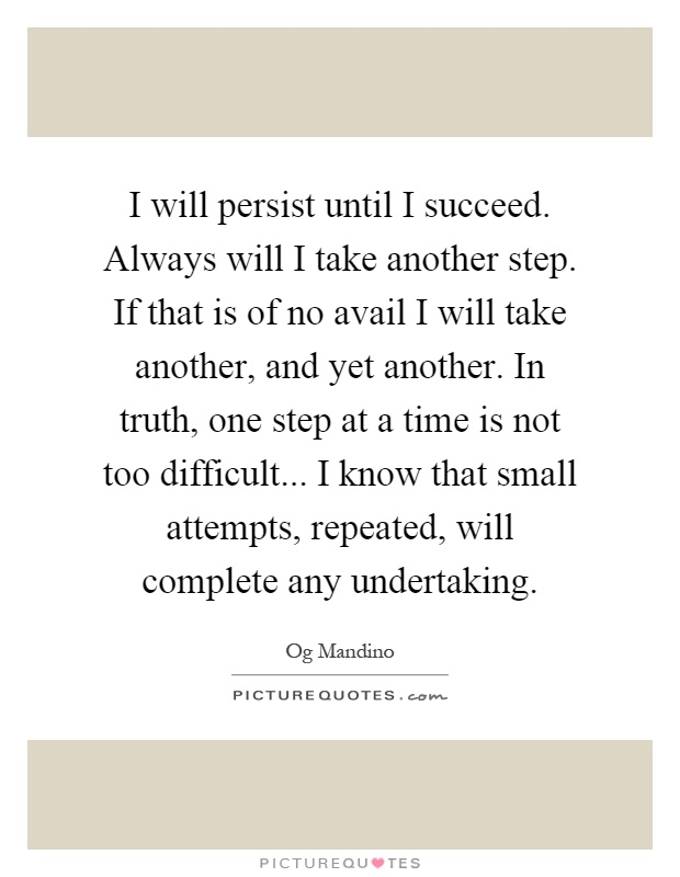 I will persist until I succeed. Always will I take another step. If that is of no avail I will take another, and yet another. In truth, one step at a time is not too difficult... I know that small attempts, repeated, will complete any undertaking Picture Quote #1