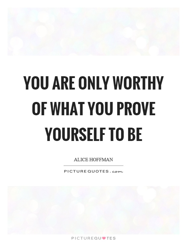 You are only worthy of what you prove yourself to be Picture Quote #1