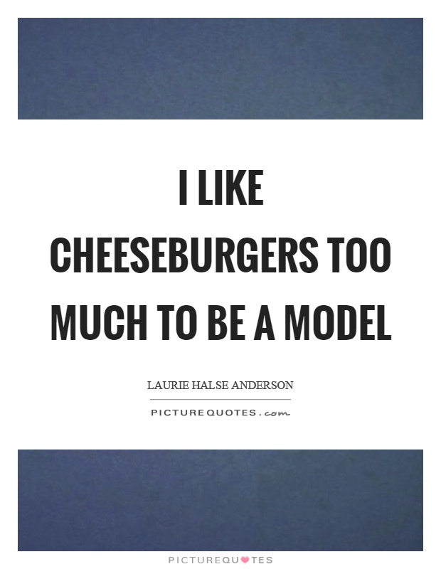 I like cheeseburgers too much to be a model Picture Quote #1
