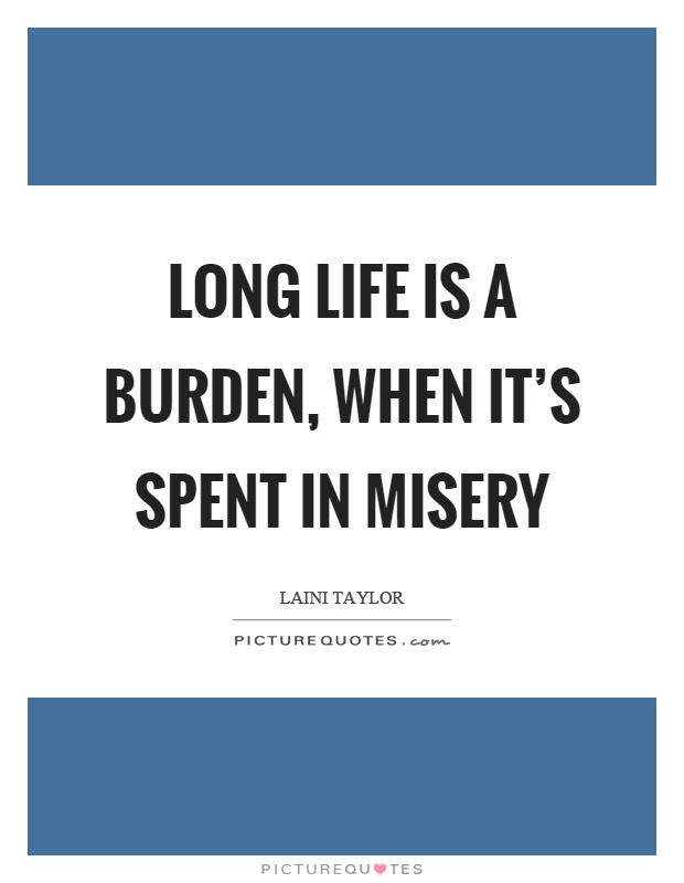 Long life is a burden, when it's spent in misery Picture Quote #1