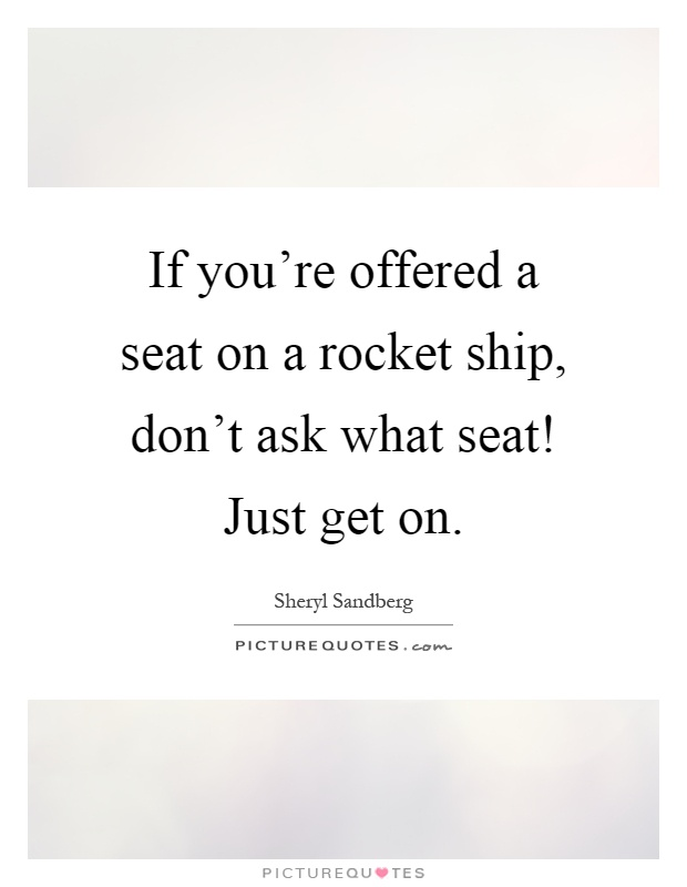 If you're offered a seat on a rocket ship, don't ask what seat! Just get on Picture Quote #1
