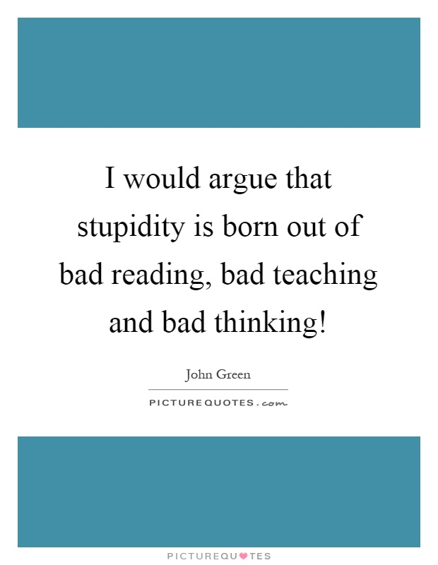 I would argue that stupidity is born out of bad reading, bad teaching and bad thinking! Picture Quote #1