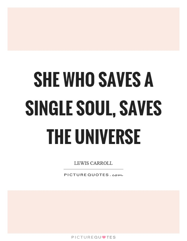 She Who Saves A Single Soul Saves The Universe Picture Quotes