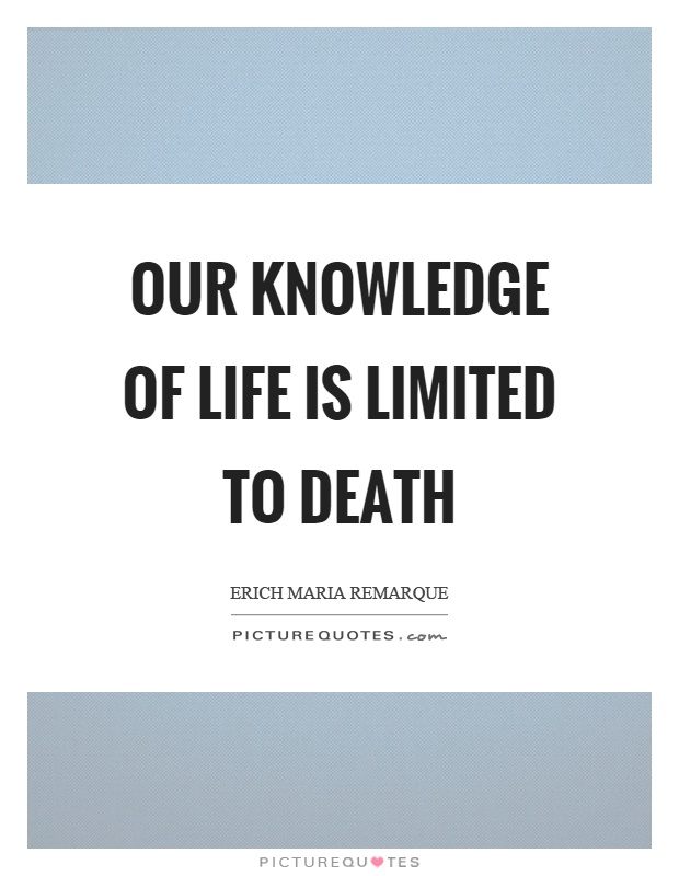 Our knowledge of life is limited to death Picture Quote #1