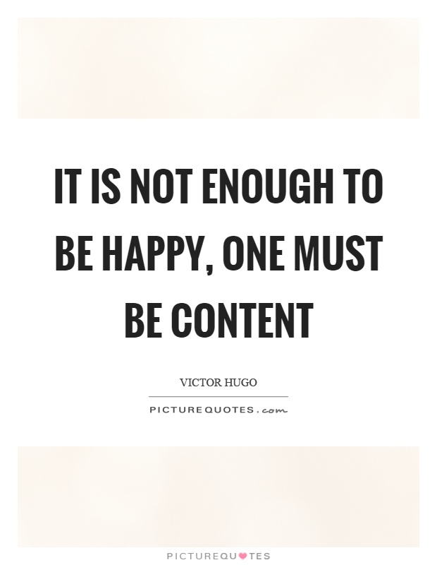 It is not enough to be happy, one must be content Picture Quote #1