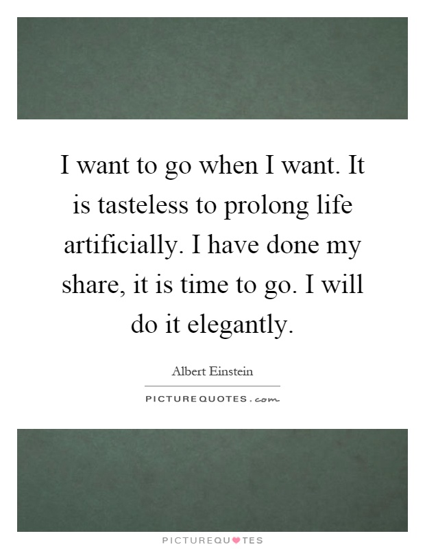 I want to go when I want. It is tasteless to prolong life artificially. I have done my share, it is time to go. I will do it elegantly Picture Quote #1