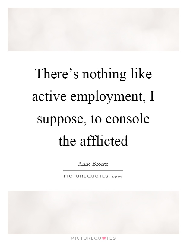 There's nothing like active employment, I suppose, to console the afflicted Picture Quote #1