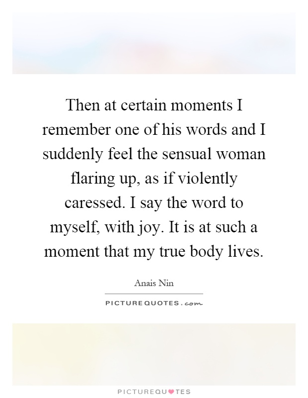 Then at certain moments I remember one of his words and I suddenly feel the sensual woman flaring up, as if violently caressed. I say the word to myself, with joy. It is at such a moment that my true body lives Picture Quote #1