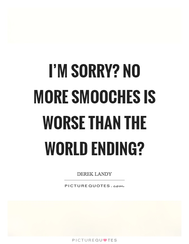 I'm sorry? No more smooches is worse than the world ending? Picture Quote #1