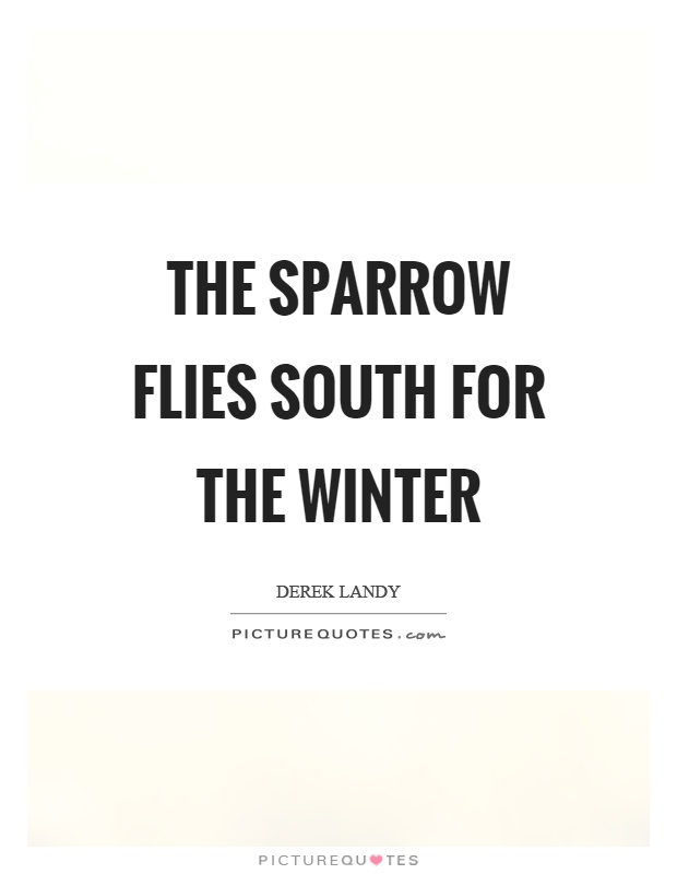 The sparrow flies south for the winter Picture Quote #1
