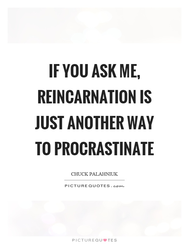 If you ask me, reincarnation is just another way to procrastinate Picture Quote #1
