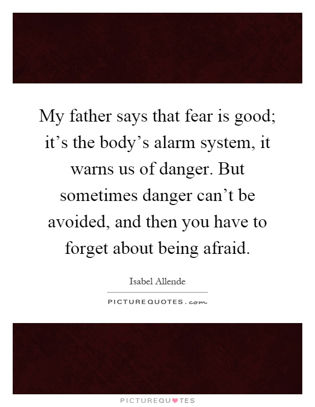 My father says that fear is good; it's the body's alarm system, it warns us of danger. But sometimes danger can't be avoided, and then you have to forget about being afraid Picture Quote #1