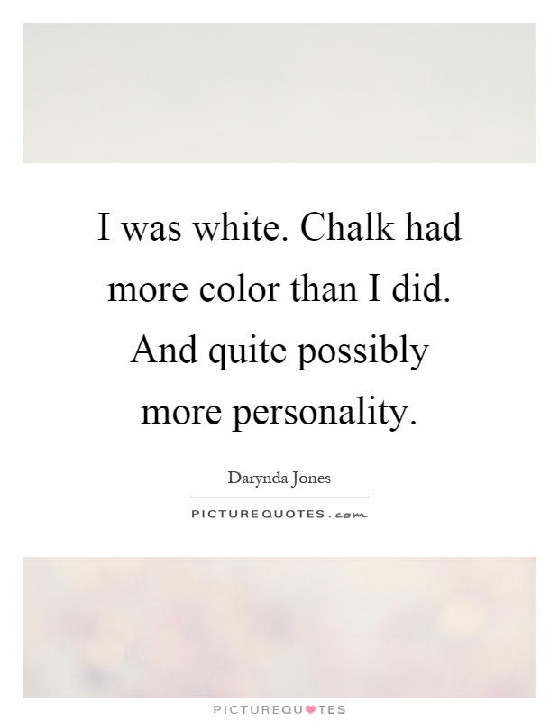 I was white. Chalk had more color than I did. And quite possibly more personality Picture Quote #1
