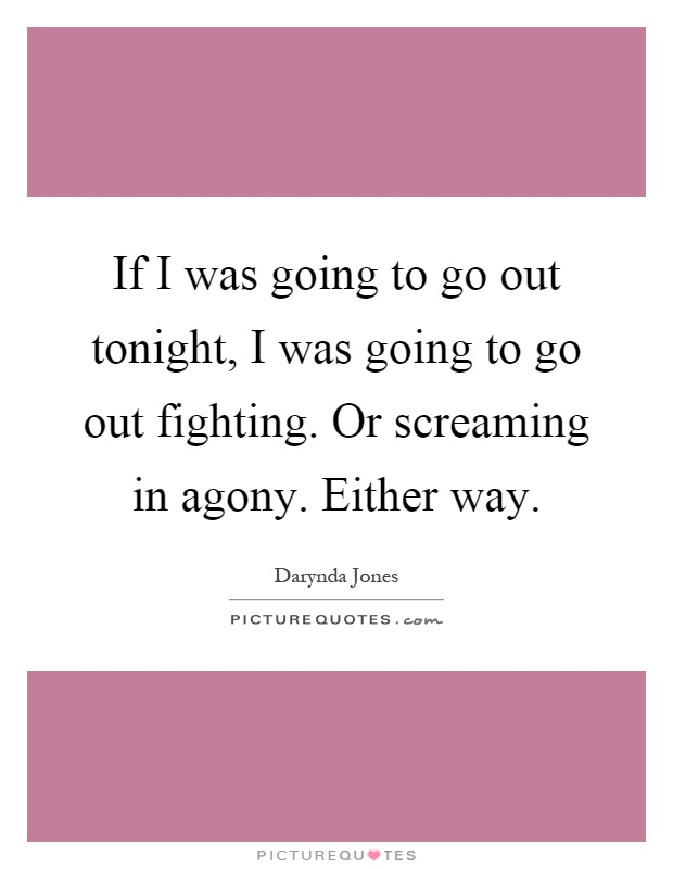 If I was going to go out tonight, I was going to go out fighting. Or screaming in agony. Either way Picture Quote #1