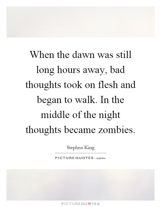 When the dawn was still long hours away, bad thoughts took on flesh and began to walk. In the middle of the night thoughts became zombies Picture Quote #1