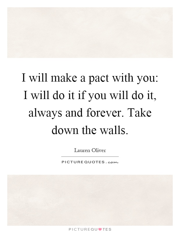 I will make a pact with you: I will do it if you will do it, always and forever. Take down the walls Picture Quote #1