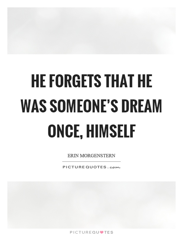 He forgets that he was someone's dream once, himself Picture Quote #1