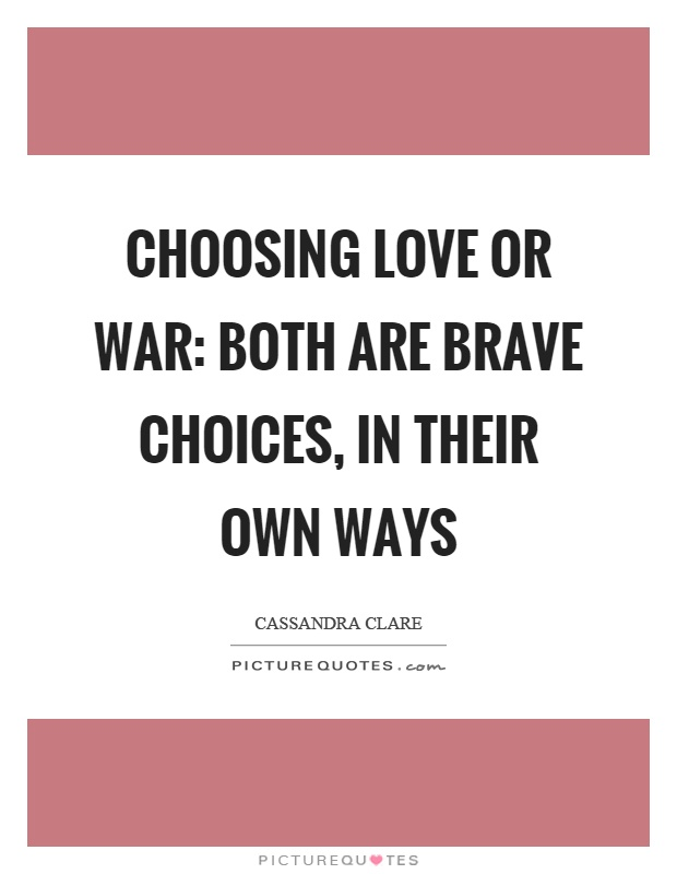 Choosing love or war: both are brave choices, in their own ways Picture Quote #1