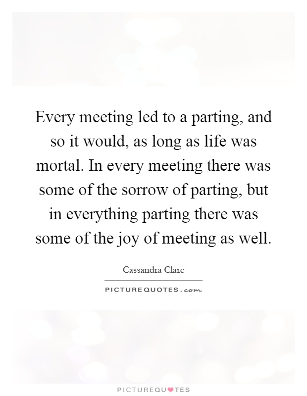 Every meeting led to a parting, and so it would, as long as life was mortal. In every meeting there was some of the sorrow of parting, but in everything parting there was some of the joy of meeting as well Picture Quote #1