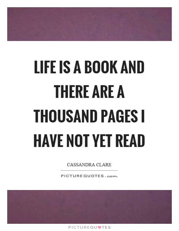 Life is a book and there are a thousand pages I have not yet read Picture Quote #1
