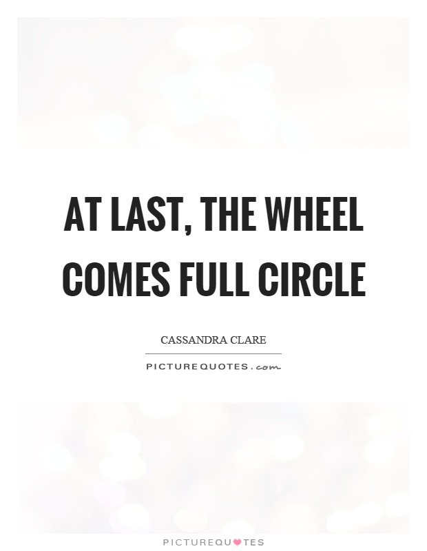 At last, the wheel comes full circle Picture Quote #1