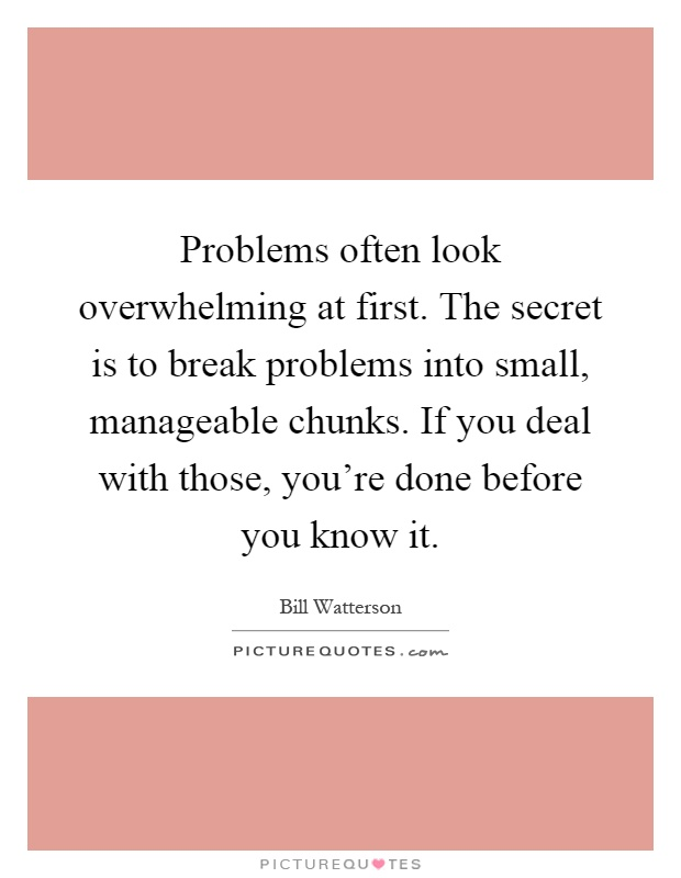 Problems often look overwhelming at first. The secret is to break problems into small, manageable chunks. If you deal with those, you're done before you know it Picture Quote #1