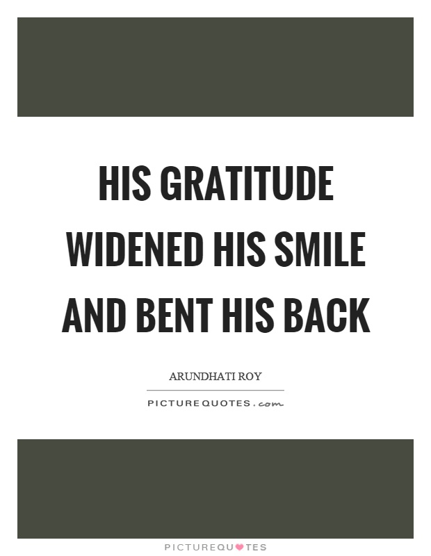 His gratitude widened his smile and bent his back Picture Quote #1