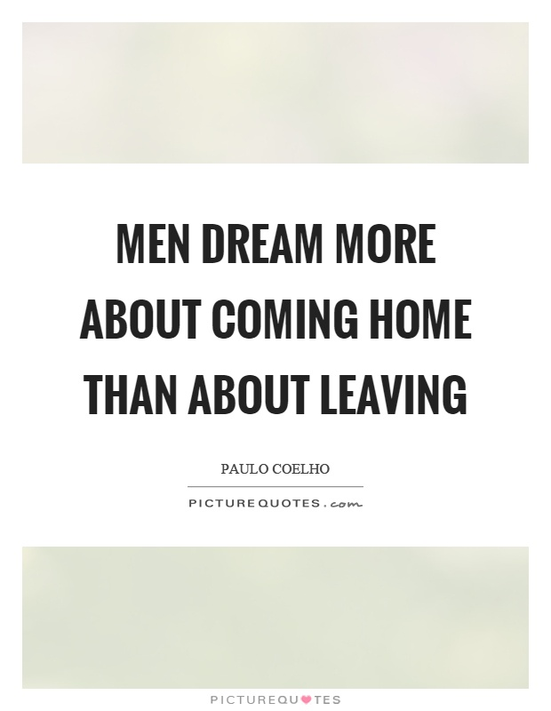 Men dream more about coming home than about leaving Picture Quote #1