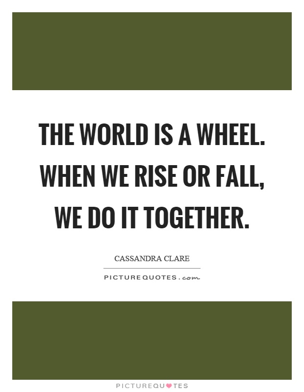 The world is a wheel. When we rise or fall, we do it together Picture Quote #1