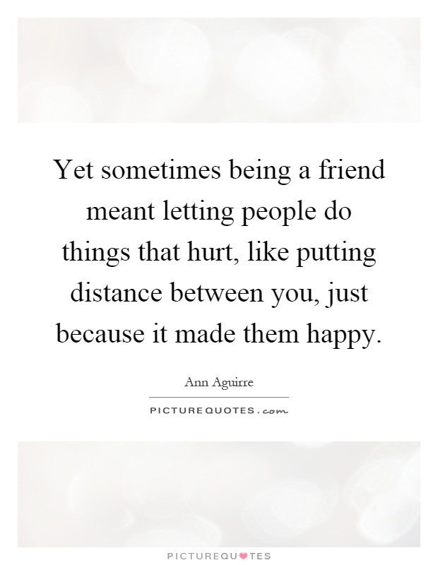 Yet sometimes being a friend meant letting people do things that hurt, like putting distance between you, just because it made them happy Picture Quote #1