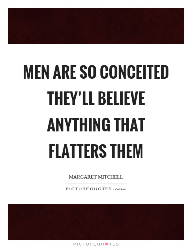 Men are so conceited they'll believe anything that flatters them Picture Quote #1