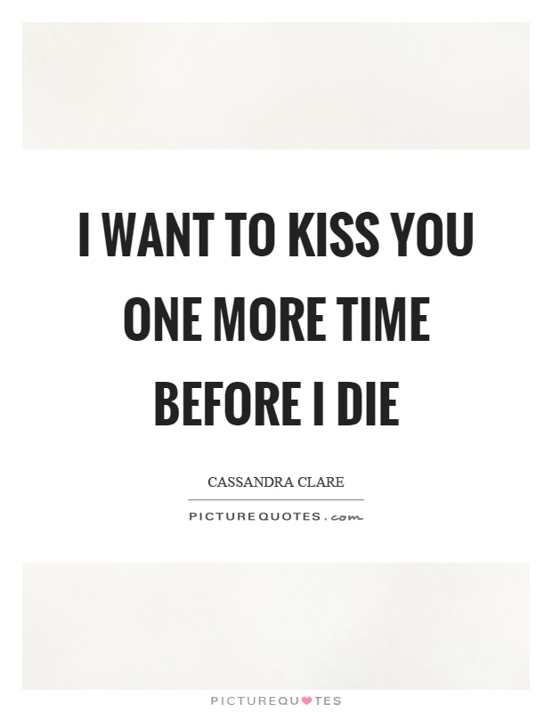 I want to kiss you one more time before I die Picture Quote #1