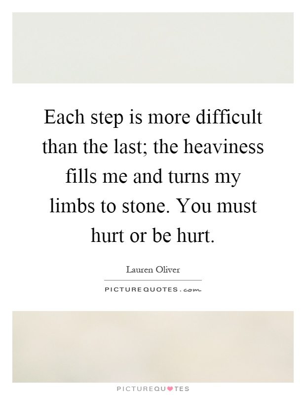 Each step is more difficult than the last; the heaviness fills me and turns my limbs to stone. You must hurt or be hurt Picture Quote #1