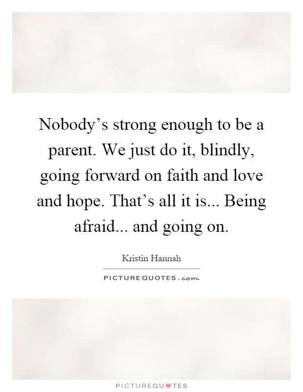 Nobody's strong enough to be a parent. We just do it, blindly, going forward on faith and love and hope. That's all it is... Being afraid... and going on Picture Quote #1