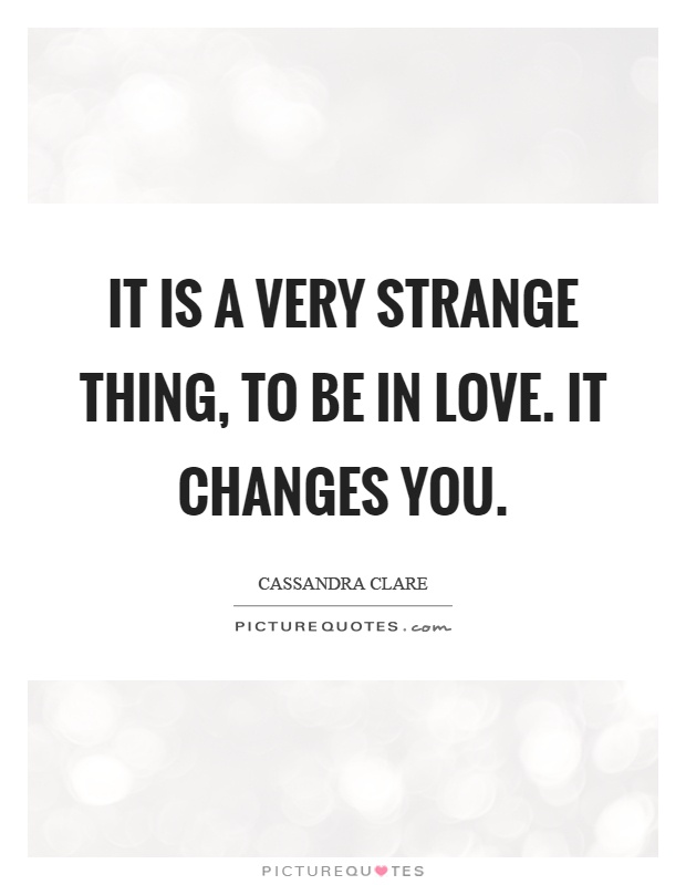 It is a very strange thing, to be in love. It changes you Picture Quote #1