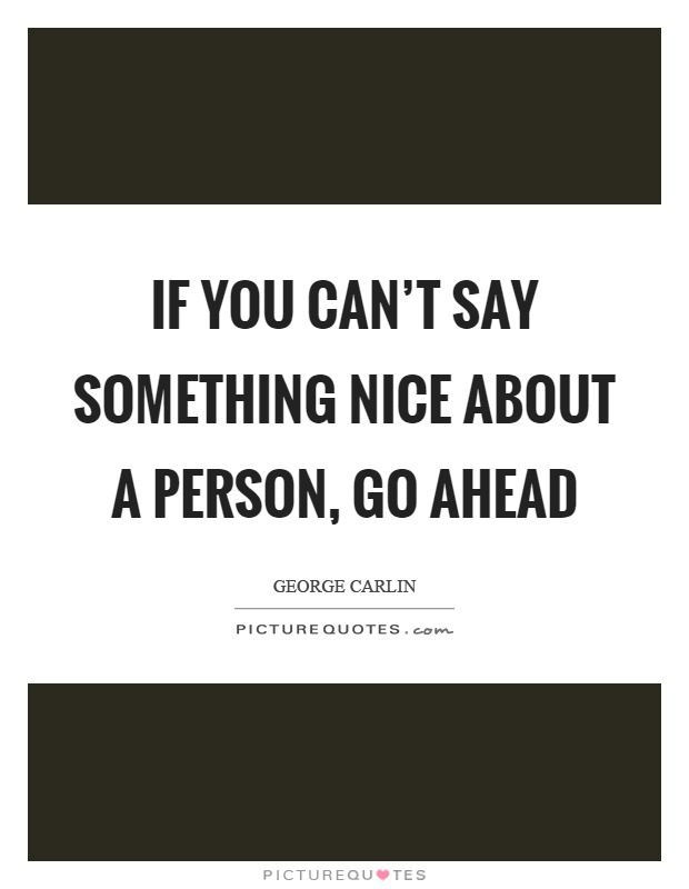 If you can't say something nice about a person, go ahead Picture Quote #1