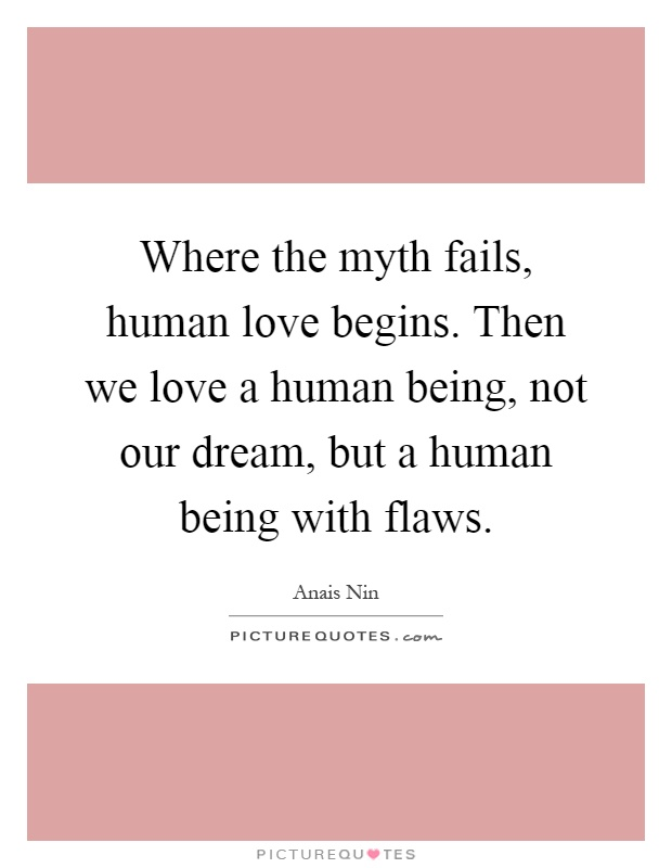 Where the myth fails, human love begins. Then we love a human being, not our dream, but a human being with flaws Picture Quote #1