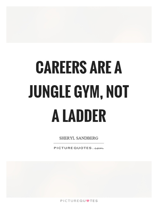 Careers are a jungle gym, not a ladder Picture Quote #1