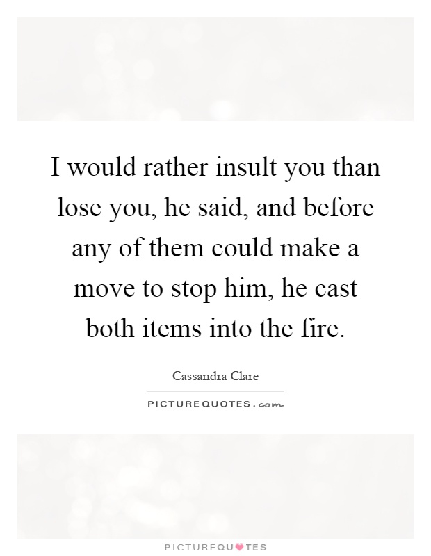 I would rather insult you than lose you, he said, and before any of them could make a move to stop him, he cast both items into the fire Picture Quote #1