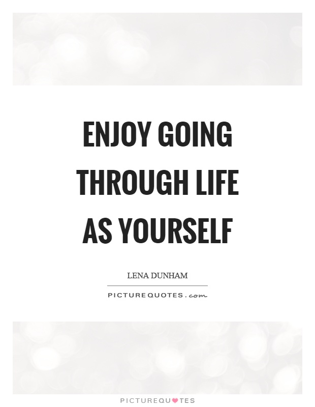 Enjoy going through life as yourself Picture Quote #1