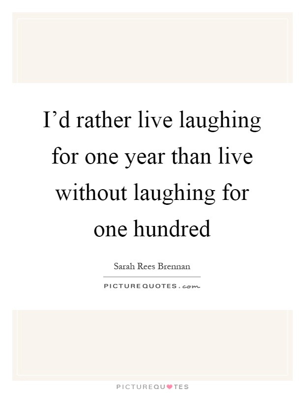 I'd rather live laughing for one year than live without laughing for one hundred Picture Quote #1