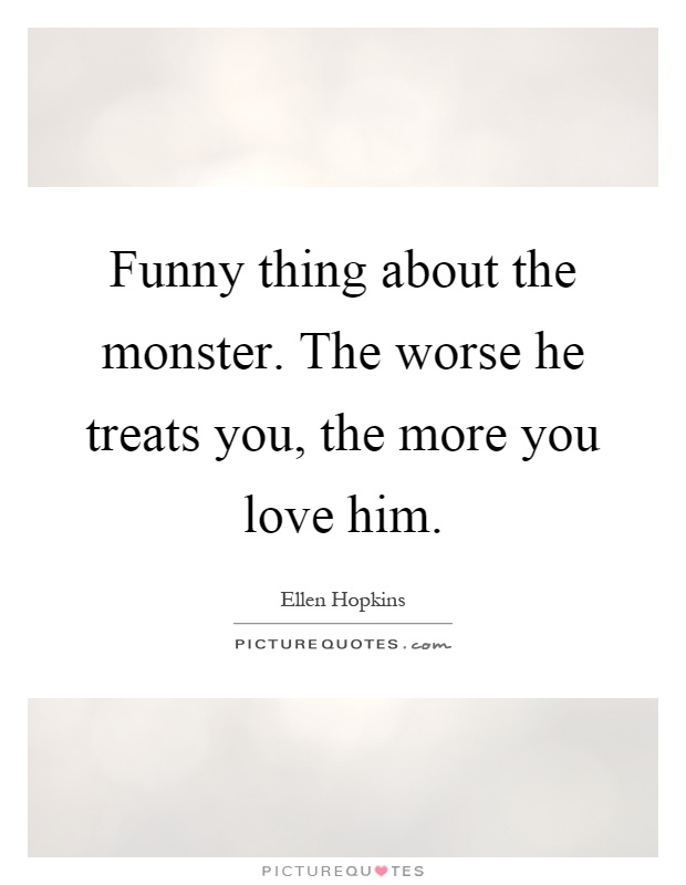Funny thing about the monster. The worse he treats you, the more you love him Picture Quote #1