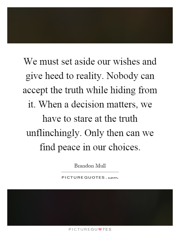 We must set aside our wishes and give heed to reality. Nobody can accept the truth while hiding from it. When a decision matters, we have to stare at the truth unflinchingly. Only then can we find peace in our choices Picture Quote #1