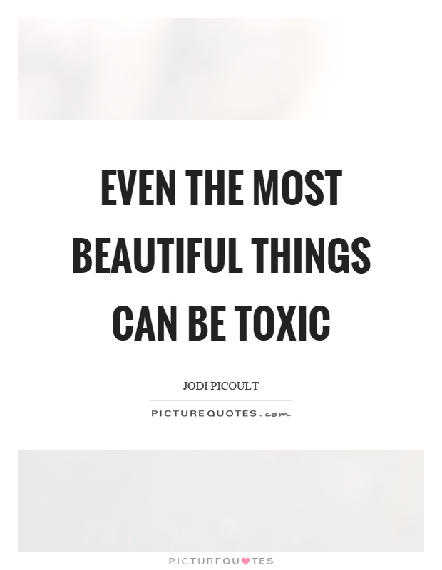 Even the most beautiful things can be toxic Picture Quote #1