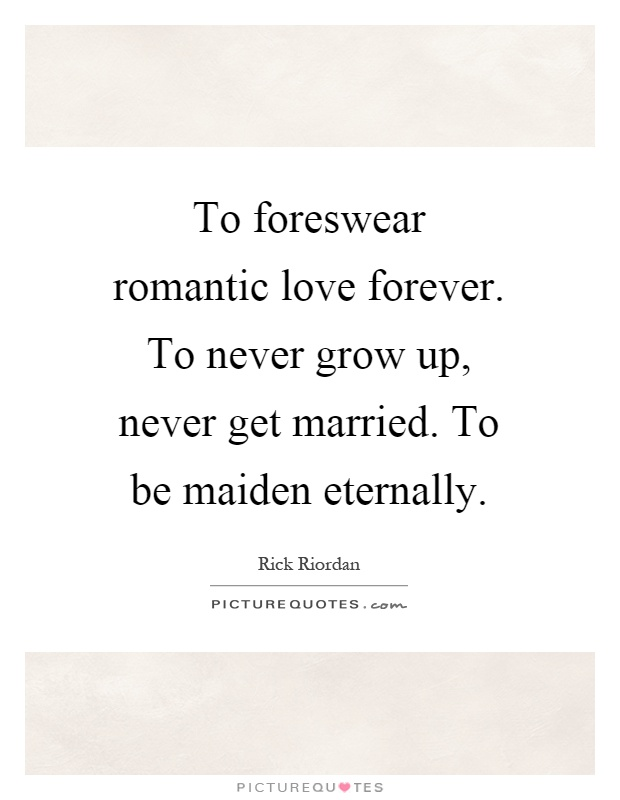 To foreswear romantic love forever. To never grow up, never get married. To be maiden eternally Picture Quote #1